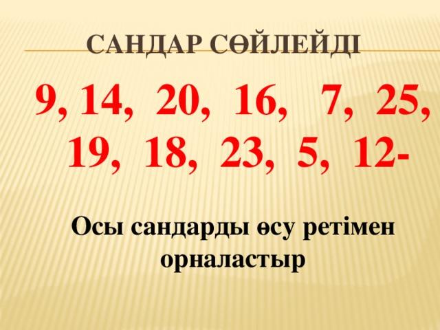 САНДАР СӨЙЛЕЙДІ 9, 14, 20, 16, 7, 25, 19, 18, 23, 5, 12-  Осы сандарды өсу ретімен орналастыр