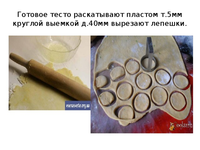 Готовое тесто раскатывают пластом т.5мм круглой выемкой д.40мм вырезают лепешки.