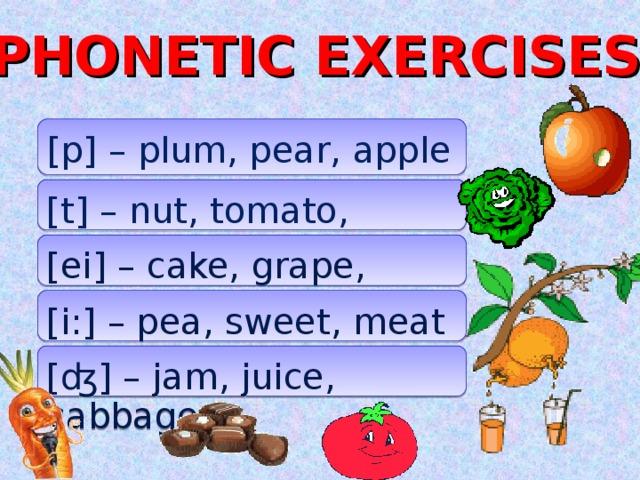 PHONETIC EXERCISES [p] – plum, pear, apple [t] – nut, tomato, carrot [ei] – cake, grape, cocktail [i:] – pea, sweet, meat [ʤ] – jam, juice, cabbage