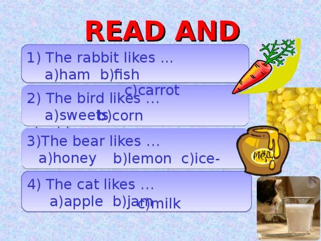 READ AND CHOOSE 1 ) The rabbit likes ...  a)ham b)fish  c)carrot 2)  The bird likes …  a)sweets    c)cabbage b)corn 3)The bear likes …  b)lemon c)ice-cream a)honey 4) The cat likes …  a ) apple b)jam c)milk