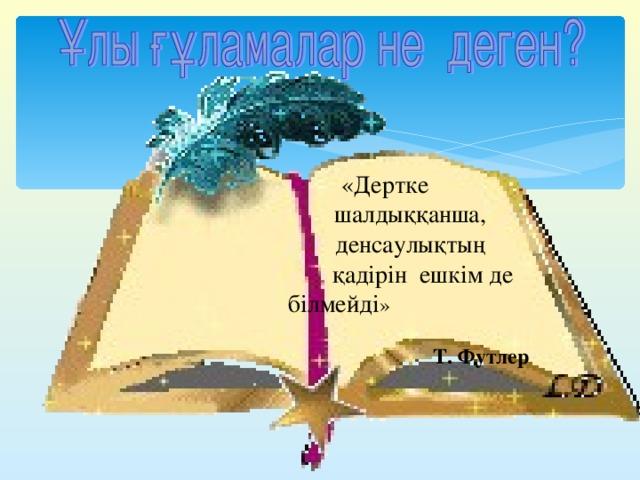 «Дертке  шалдыққанша,  денсаулықтың  қадірін ешкім де  білмейді »  Т. Футлер