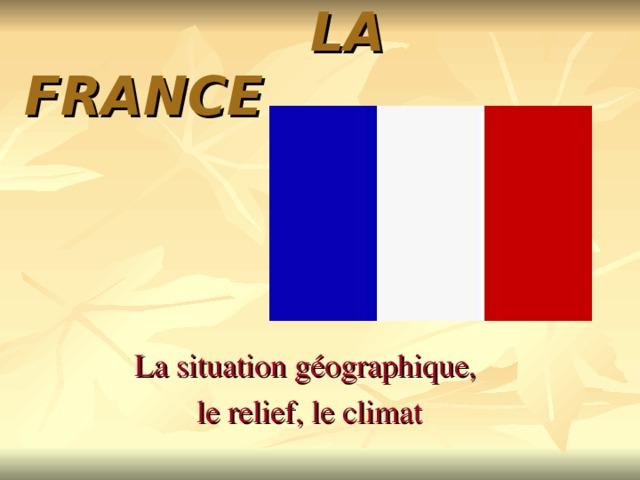 LA FRANCE    La situation g é ographique,  le relief, le climat