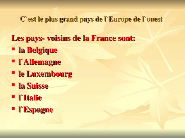 C`est le plus grand pays de l`Europe de l`ouest  Les pays- voisins de la France sont: