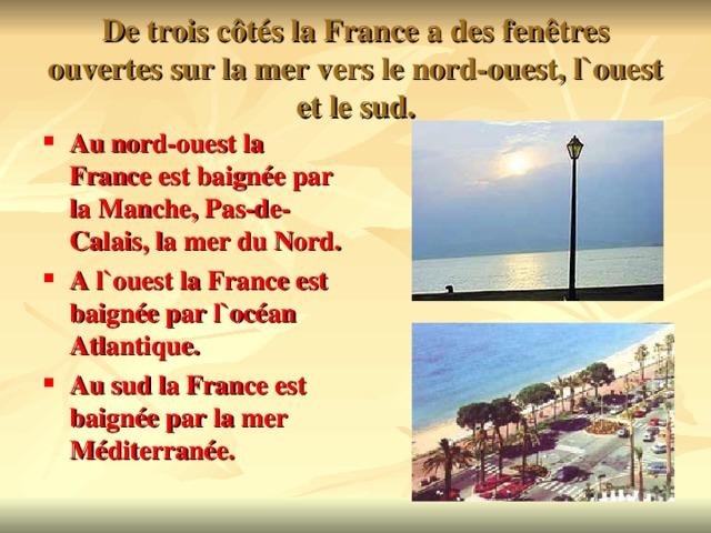 De trois c ôtés la France a des fenêtres ouvertes sur la mer vers le nord-ouest, l`ouest et le sud.