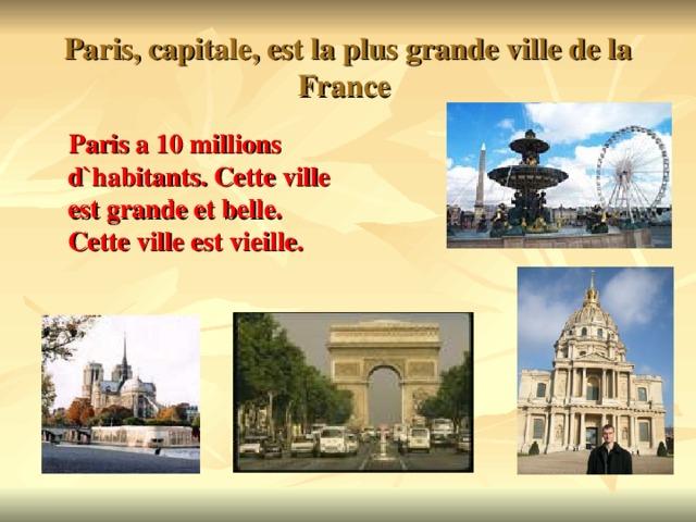 Paris, capitale, est la plus grande ville de la France  Paris a 10 millions d`habitants. Cette ville est grande et belle. Cette ville est vieille.