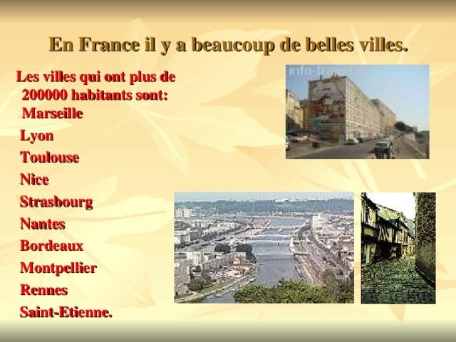 En France il y a beaucoup de belles villes.  Les villes qui ont plus de 200000 habitants sont: Marseille  Lyon  Toulouse  Nice  Strasbourg  Nantes  Bordeaux  Montpellier  Rennes  Saint-Etienne.
