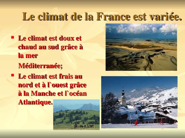 Le climat de la France est vari é e. Le climat est doux et chaud au sud gr âce à la mer  Méditerranée;