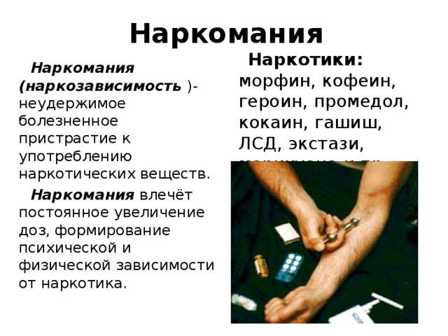 Наркомания  Наркотики: морфин, кофеин, героин, промедол, кокаин, гашиш, ЛСД, экстази, марихуана  и пр.  Наркомания (наркозависимость )- неудержимое болезненное пристрастие к употреблению наркотических веществ.  Наркомания влечёт постоянное увеличение доз, формирование психической и физической зависимости от наркотика.