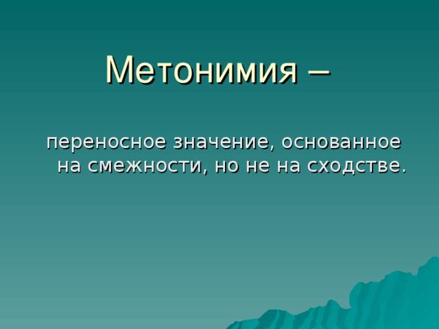 Метонимия – переносное значение, основанное на смежности, но не на сходстве.