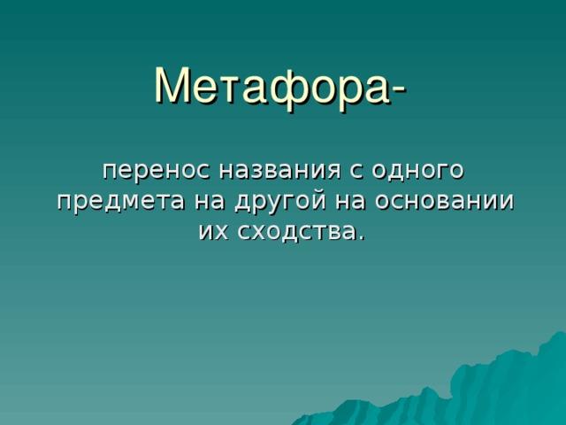 Метафора-  перенос названия с одного предмета на другой на основании их сходства .