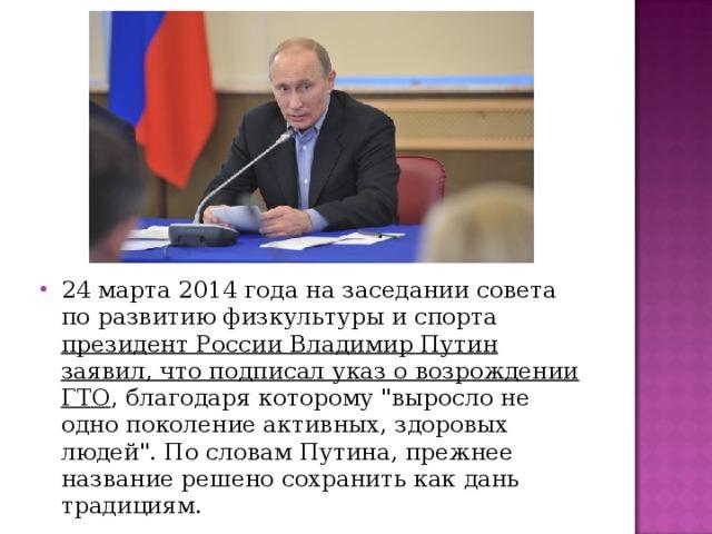 24 марта 2014 года на заседании совета по развитию физкультуры и спорта президент России Владимир Путин заявил, что подписал указ о возрождении ГТО