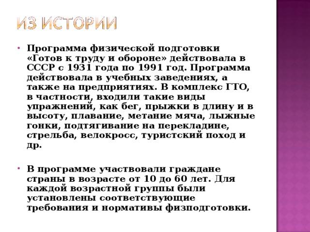 Программа физической подготовки «Готов к труду и обороне» действовала в СССР с 1931 года по 1991 год. Программа действовала в учебных заведениях, а также на предприятиях. В комплекс ГТО, в частности, входили такие виды упражнений, как бег, прыжки в длину и в высоту, плавание, метание мяча, лыжные гонки, подтягивание на перекладине, стрельба, велокросс, туристский поход и др.  В программе участвовали граждане страны в возрасте от 10 до 60 лет. Для каждой возрастной группы были установлены соответствующие требования и нормативы физподготовки.