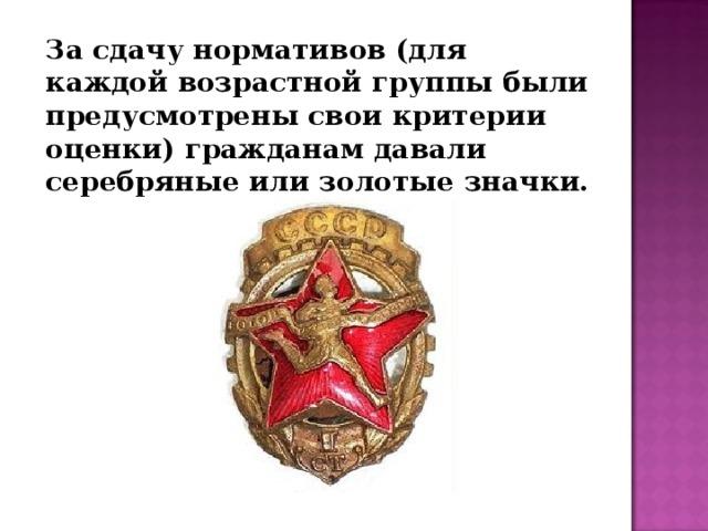 За сдачу нормативов (для каждой возрастной группы были предусмотрены свои критерии оценки) гражданам давали серебряные или золотые значки.
