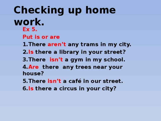 Checking up home work.   Ex 5. Put is or are 1.There aren't any trams in my city. 2. Is there a library in your street? 3.There isn't a gym in my school. 4. Are there any trees near your house? 5.There isn't a café in our street. 6. Is there a circus in your city?