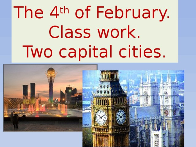 The 4 th of February.  Class work.  Two capital cities.