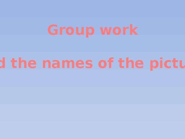 Group work  Find the names of the pictures