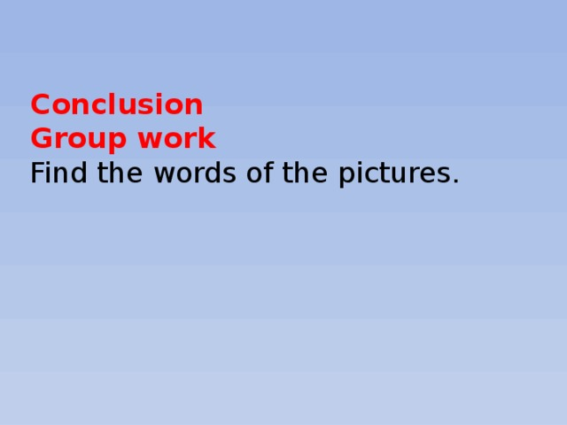 Conclusion Group work Find the words of the pictures.