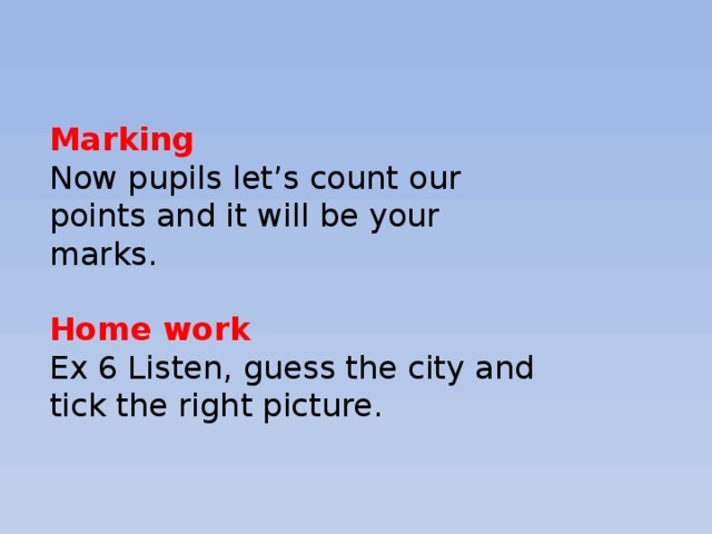Marking Now pupils let's count our points and it will be your marks.   Home work  Ex 6 Listen, guess the city and tick the right picture.