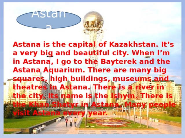Astana Astana is the capital of Kazakhstan. It's a very big and beautiful city. When I'm in Astana, I go to the Bayterek and the Astana Aquarium. There are many big squares, high buildings, museums and theatres in Astana. There is a river in the city. Its name is the Ishym. There is the Khan Shatyr in Astana. Many people visit Astana every year.