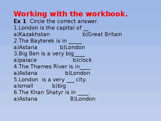 Working with the workbook. Ex 1 Circle the correct answer. 1.London is the capital of __ a)Kazakhstan b)Great Britain 2.The Bayterek is in _____ a)Astana b)London 3.Big Ben is a very big____ a)palace b)clock 4.The Thames River is in____ a)Astana b)London 5.London is a very ___ city. a)small b)big 6.The Khan Shatyr is in ____. a)Astana B)London