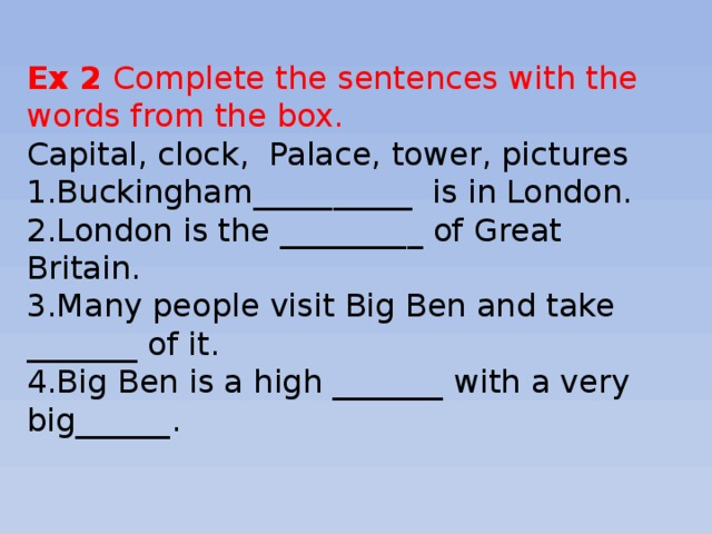 Ex 2 Complete the sentences with the words from the box. Capital, clock, Palace, tower, pictures 1.Buckingham__________ is in London. 2.London is the _________ of Great Britain. 3.Many people visit Big Ben and take _______ of it. 4.Big Ben is a high _______ with a very big______.