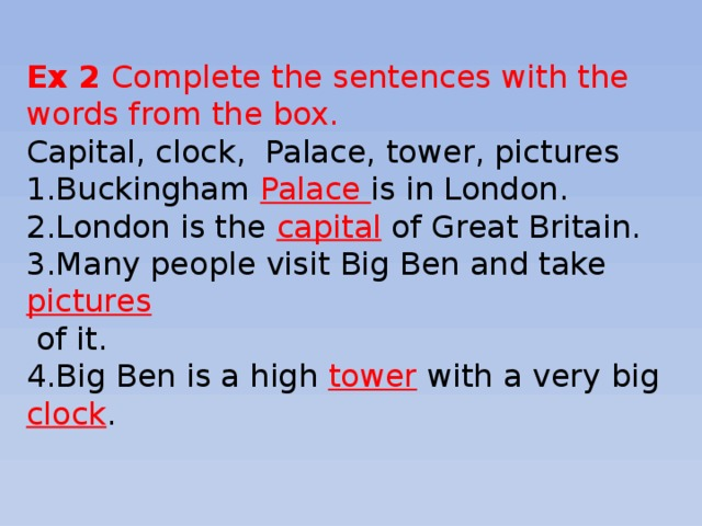Ex 2 Complete the sentences with the words from the box. Capital, clock, Palace, tower, pictures 1.Buckingham Palace is in London. 2.London is the capital of Great Britain. 3.Many people visit Big Ben and take pictures  of it. 4.Big Ben is a high tower with a very big clock .
