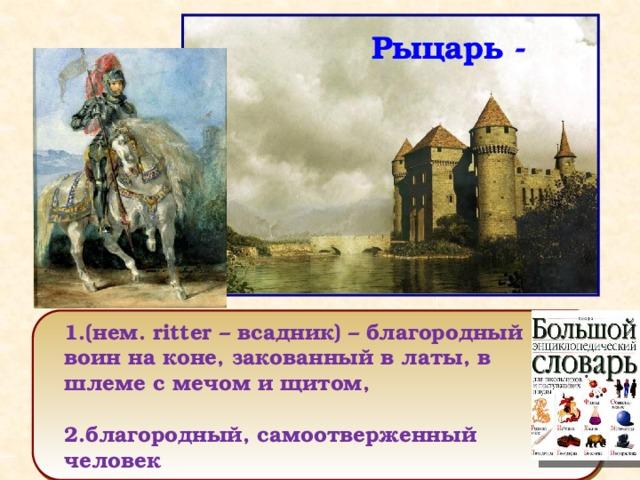 Рыцарь - 1.(нем. ritter – всадник) – благородный воин на коне, закованный в латы, в шлеме с мечом и щитом,  2.благородный, самоотверженный человек