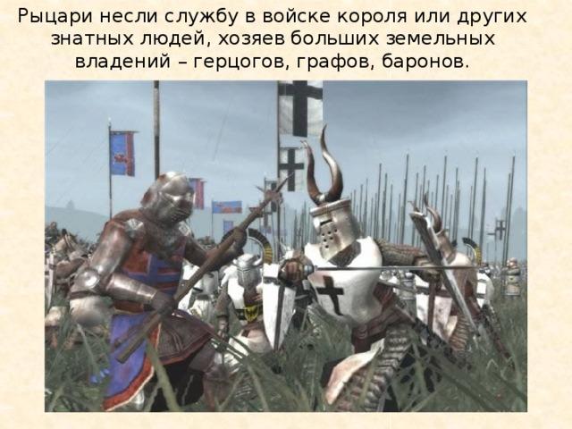 Рыцари несли службу в войске короля или других знатных людей, хозяев больших земельных владений – герцогов, графов, баронов.