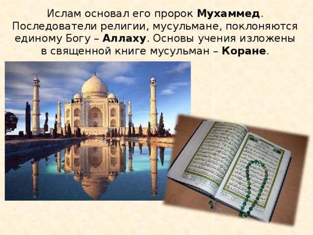 Ислам основал его пророк Мухаммед . Последователи религии, мусульмане, поклоняются единому Богу – Аллаху . Основы учения изложены в священной книге мусульман – Коране .
