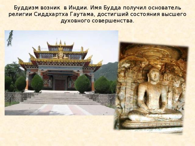Буддизм возник в Индии. Имя Будда получил основатель религии Сиддхартха Гаутама, достигший состояния высшего духовного совершенства.
