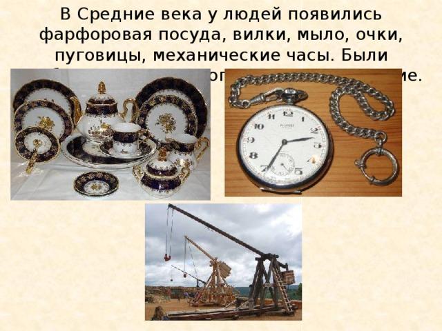 В Средние века у людей появились фарфоровая посуда, вилки, мыло, очки, пуговицы, механические часы. Были изобретены порох и огнестрельное оружие.