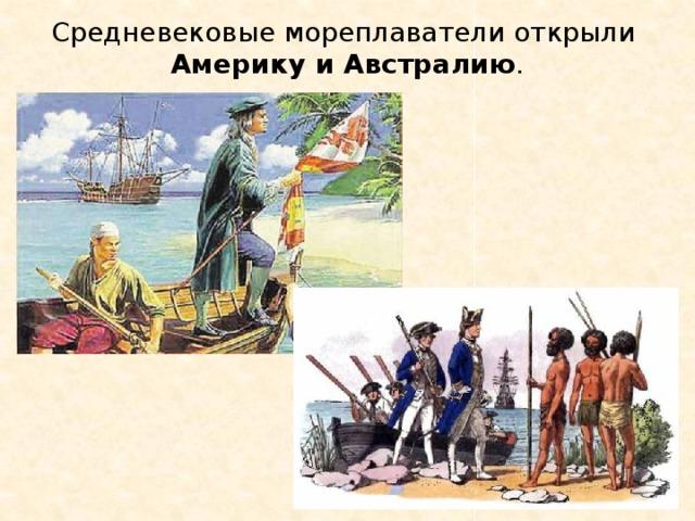 Средневековые мореплаватели открыли Америку и Австралию .