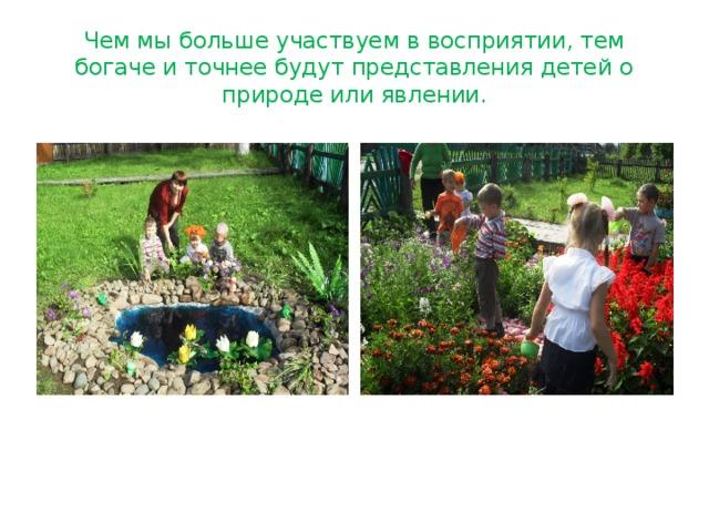 Чем мы больше участвуем в восприятии, тем богаче и точнее будут представления детей о природе или явлении.