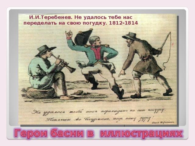 И.И.Теребенев. Не удалось тебе нас переделать на свою погудку. 1812-1814