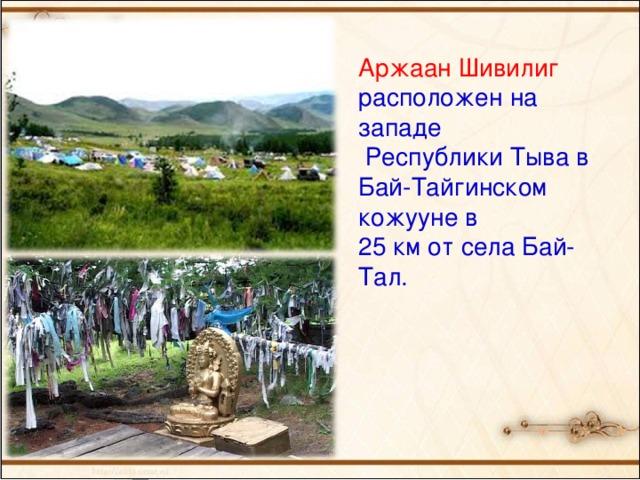 Аржаан Шивилиг расположен на западе  Республики Тыва в Бай-Тайгинском кожууне в 25 км от села Бай-Тал.