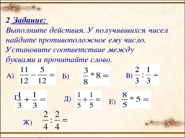 В) Е)  Задание: Выполните действия. У получившихся чисел найдите противоположное ему число. Установите соответствие между буквами и прочитайте слово.  А)  Б)  Г)  Д)  Ж)