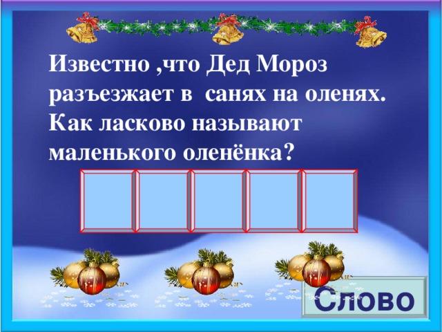 Известно ,что Дед Мороз разъезжает в санях на оленях. Как ласково называют маленького оленёнка? Слово