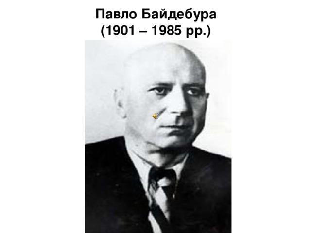Павло Байдебура  (1901 – 1985 рр.)