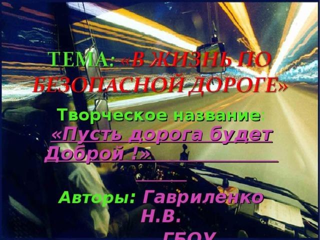 Творческое название : «Пусть дорога будет Доброй !» Авторы : Гавриленко Н.В.  ГБОУ «ЦИМЛЯНСКАЯ ШКОЛА_ИНТЕРНАТ» .