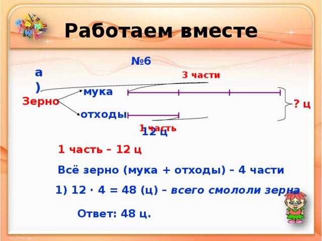 Работаем вместе № 6 а) 3 части мука Зерно ? ц отходы 1 часть 12 ц 1 часть – 12 ц Всё зерно (мука + отходы) – 4 части 1) 12 · 4 = 48 (ц) – всего смололи зерна Ответ: 48 ц.