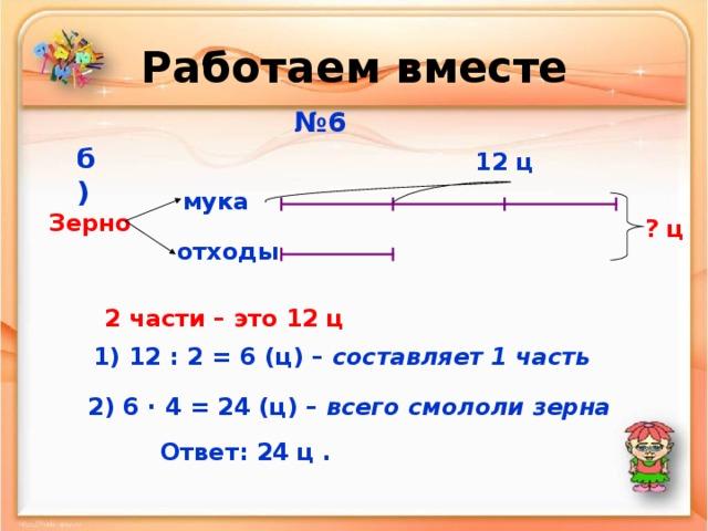 Работаем вместе № 6 б)  12 ц мука Зерно ? ц отходы 2 части – это 12 ц  1) 12 : 2 = 6 (ц) – составляет 1 часть 2) 6 · 4 = 24 (ц) – всего смололи зерна Ответ: 24 ц .
