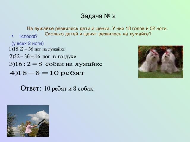 Задача № 2   На лужайке резвились дети и щенки. У них 18 голов и 52 ноги.  Сколько детей и щенят резвилось на лужайке?   1способ (у всех 2 ноги) 1)18  · 2 = 36 ног на лужайке Ответ:  10 ребят и 8 собак.