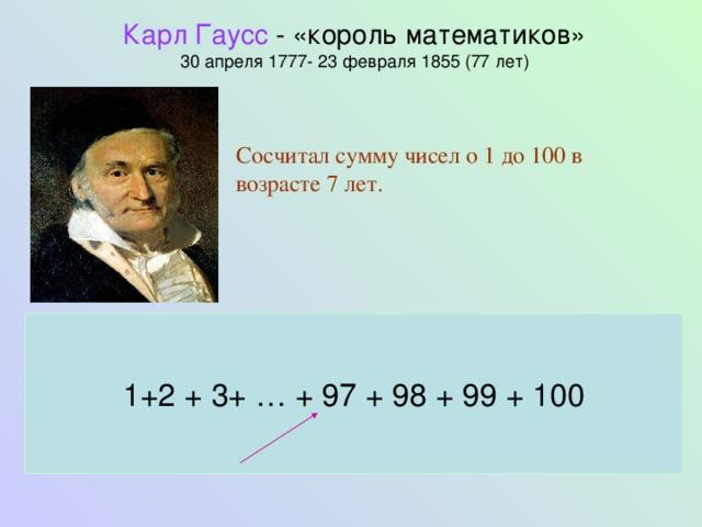 Карл Гаусс - «король математиков»  30 апреля 1777- 23 февраля 1855 (77 лет)   Сосчитал сумму чисел о 1 до 100 в возрасте 7 лет. 1+2 + 3+ … + 97 + 98 + 99 + 100