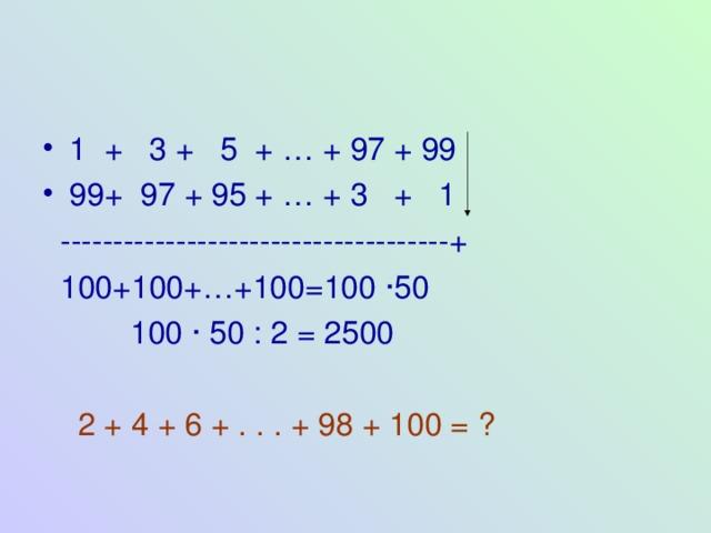 1 + 3 + 5 + … + 97 + 99 99+ 97 + 95 + … + 3 + 1