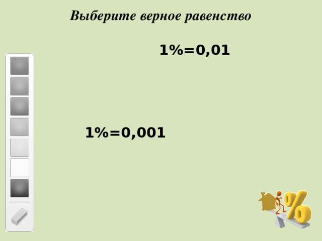 Выберите верное равенство  1%=0,01   1%=0,001