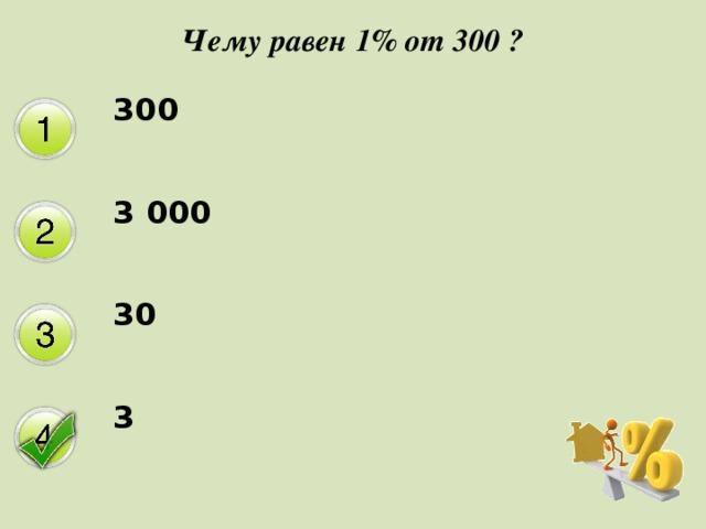 Чему равен 1% от 300 ? 300 3 000 30 3
