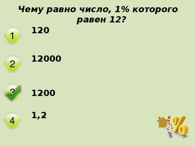 Чему равно число, 1% которого равен 12? 120 12000 1200 1,2