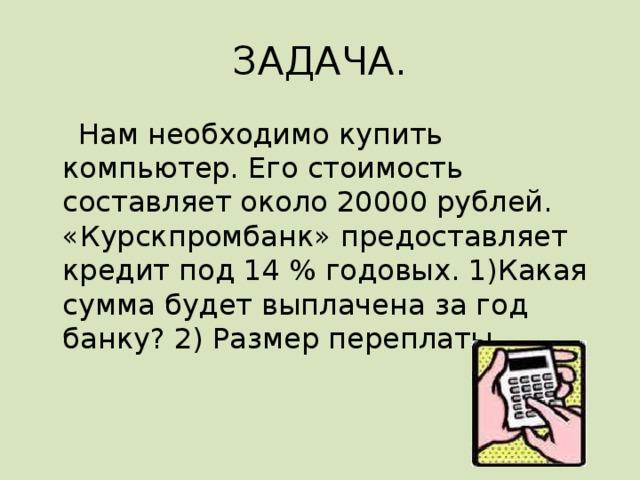 ЗАДАЧА.  Нам необходимо купить компьютер. Его стоимость составляет около 20000 рублей. «Курскпромбанк» предоставляет кредит под 14 % годовых. 1)Какая сумма будет выплачена за год банку? 2) Размер переплаты.