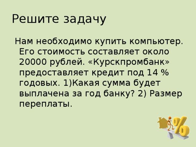 Решите задачу  Нам необходимо купить компьютер. Его стоимость составляет около 20000 рублей. «Курскпромбанк» предоставляет кредит под 14 % годовых. 1)Какая сумма будет выплачена за год банку? 2) Размер переплаты.