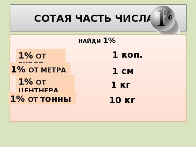 СОТАЯ ЧАСТЬ ЧИСЛА –  НАЙДИ 1% 1 коп. 1% ОТ РУБЛЯ 1% ОТ МЕТРА 1 см 1% ОТ ЦЕНТНЕРА 1 кг 1% ОТ тонны 10 кг